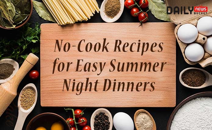No-Cook recipes for easy summer night dinners